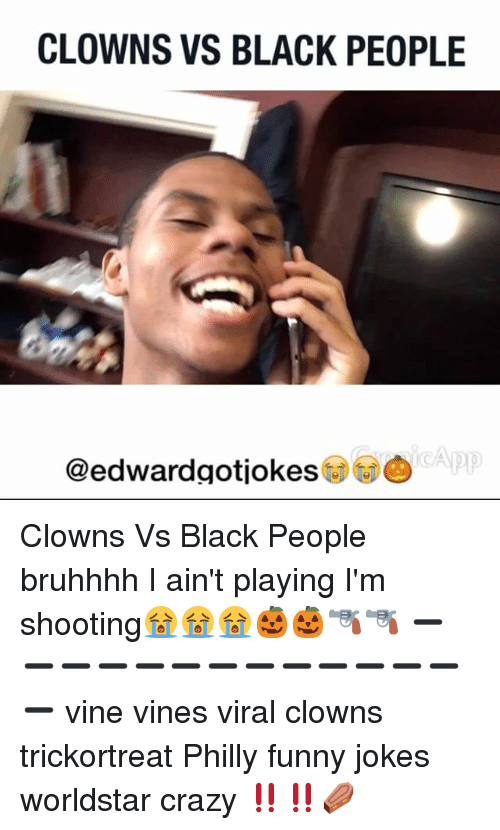 Funny Jokes, Memes, and Vine: CLOWNS VS BLACK PEOPLE  App  @edwardgotiokes Clowns Vs Black People bruhhhh I ain't playing I'm shooting😭😭😭🎃🎃🔫🔫 ➖➖➖➖➖➖➖➖➖➖➖➖➖➖ vine vines viral clowns trickortreat Philly funny jokes worldstar crazy ‼️‼️⚰