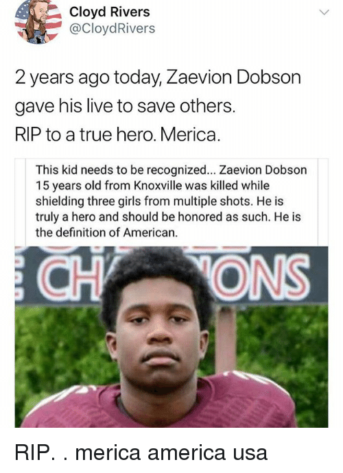 America, Girls, and Memes: Cloyd Rivers  @CloydRivers  2 years ago today, Zaevion Dobson  gave his live to save others.  RIP to a true hero. Merica.  This kid needs to be recognized... Zaevion Dobson  15 years old from Knoxville was killed while  shielding three girls from multiple shots. He is  truly a hero and should be honored as such. He is  the definition of American.  CHONS RIP. . merica america usa