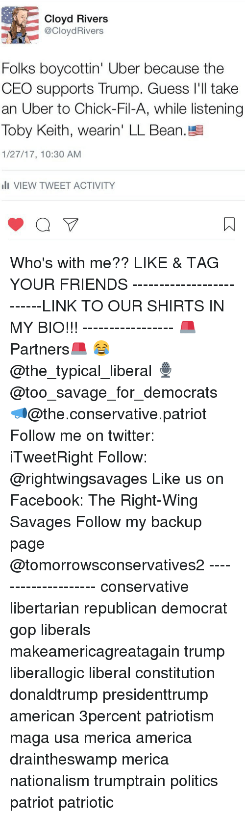 toby keith: Cloyd Rivers  CloydRivers  Folks boycottin' Uber because the  CEO supports Trump. Guess I'll take  an Uber to Chick-Fil-A, while listening  Toby Keith, wearin' LL Bean. Bl  1/27/17, 10:30 AM  III VIEW TWEET ACTIVITY Who's with me?? LIKE & TAG YOUR FRIENDS -------------------------LINK TO OUR SHIRTS IN MY BIO!!! ----------------- 🚨Partners🚨 😂@the_typical_liberal 🎙@too_savage_for_democrats 📣@the.conservative.patriot Follow me on twitter: iTweetRight Follow: @rightwingsavages Like us on Facebook: The Right-Wing Savages Follow my backup page @tomorrowsconservatives2 -------------------- conservative libertarian republican democrat gop liberals makeamericagreatagain trump liberallogic liberal constitution donaldtrump presidenttrump american 3percent patriotism maga usa merica america draintheswamp merica nationalism trumptrain politics patriot patriotic