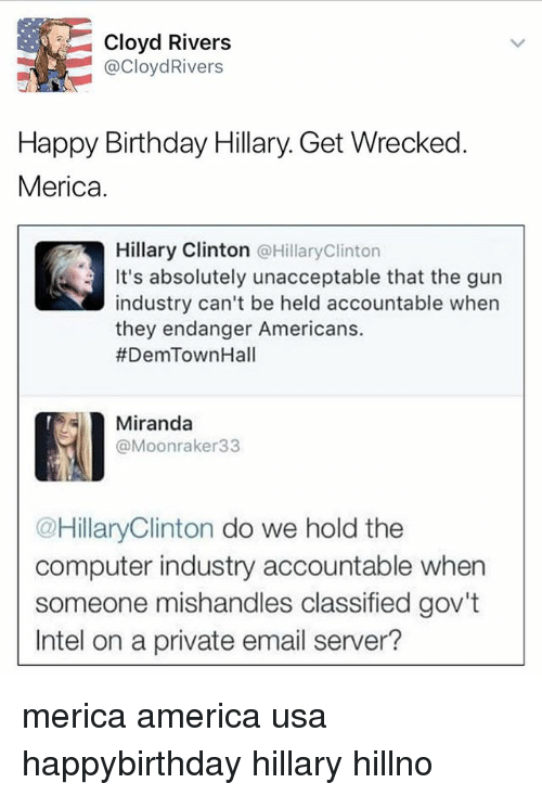 Hillno: Cloyd Rivers  @CloydRivers  Happy Birthday Hillary. Get Wrecked  Merica  Hillary Clinton @HillaryClinton  It's absolutely unacceptable that the gurn  industry can't be held accountable when  they endanger Americans.  #DemTownHall  Miranda  @Moonraker33  @HillaryClinton do we hold the  computer industry accountable when  someone mishandles classified gov't  Intel on a private email server? merica america usa happybirthday hillary hillno