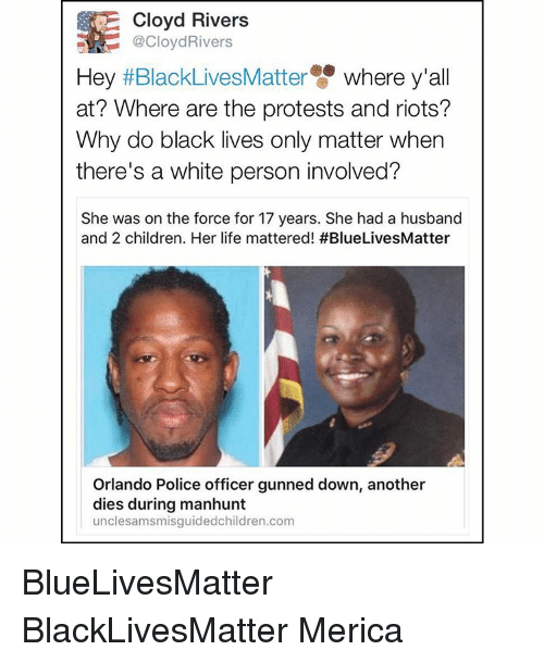 Memes, Riot, and Orlando: Cloyd Rivers  @CloydRivers  Hey  BlackLivesMatter where y'all  at? Where are the protests and riots?  Why do black lives only matter when  there's a white person involved?  She was on the force for 17 years. She had a husband  and 2 children. Her life mattered! #BlueLivesMatter  Orlando Police officer gunned down, another  dies during manhunt  uncle samsmisguidedchildren.com BlueLivesMatter BlackLivesMatter Merica