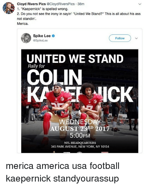 "United We Stand: Cloyd Rivers Pics @CloydRiversPics 38m  1. ""Kaepernick"" is spelled wrong.  2. Do you not see the irony in sayin ""United We Stand?"" This is all about his ass  not standin'.  Merica.  Spike Lee  @SpikeLee  Follow  UNITED WE STAND  Rally for  COLIN  KAICK  WEDNESDAY  AUGUST 23A 2017  5:00PM  NFL HEADQUARTERS  345 PARK AVENUE, NEW YORK, NY 10154 merica america usa football kaepernick standyourassup"