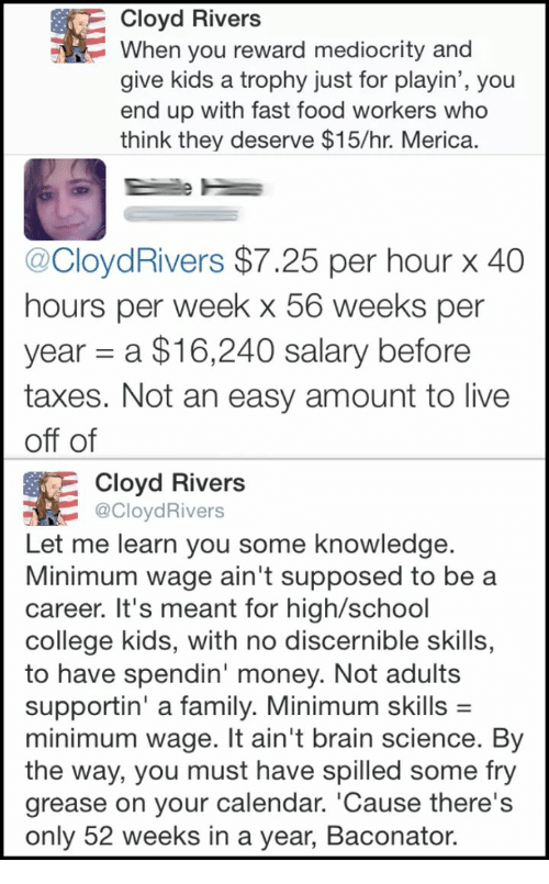 College, Family, and Fast Food: Cloyd Rivers  When you reward mediocrity and  give kids a trophy just for playin', you  end up with fast food workers who  think they deserve $15/hr. Merica  @CloydRivers $7.25 per hour x 40  hours per week x 56 weeks per  year a $16,240 salary before  taxes. Not an easy amount to live  off of  Cloyd Rivers  CloydRivers  Let me learn you some knowledge  Minimum wage ain't supposed to be a  career. It's meant for high/school  college kids, with no discernible skills,  to have spendin' money. Not adults  supportin' a family. Minimum skills -  minimum wage. It ain't brain science. By  the way, you must have spilled some fry  grease on your calendar. 'Cause there's  only 52 weeks in a year, Baconator.