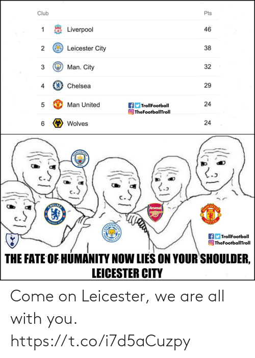 Leicester: Club  Pts  Liverpool  46  O Leicester City  38  Man. City  32  4  Chelsea  29  Man United  TrollFootball  O TheFootballTroll  24  6.  Wolves  24  ANICHESI  CITY  CHELSER  Arsenal  MANC  FOOTBALL  CLUB  UNITED  EICE  OOTBAL  fly TrollFootball  OTheFootballTroll  THE FATE OF HUMANITY NOW LIES ON YOUR SHOULDER,  LEICESTER CITY Come on Leicester, we are all with you. https://t.co/i7d5aCuzpy