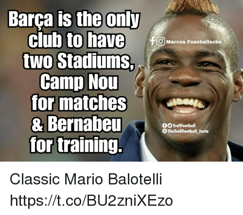 Club, Memes, and Mario: club to have  two Stadiums,  Camp Nou  for matches  & Bernabeu  for training.  OMarcos Fussballecke  OOTrollFootball  TheTrollFootball_Insta Classic Mario Balotelli https://t.co/BU2zniXEzo