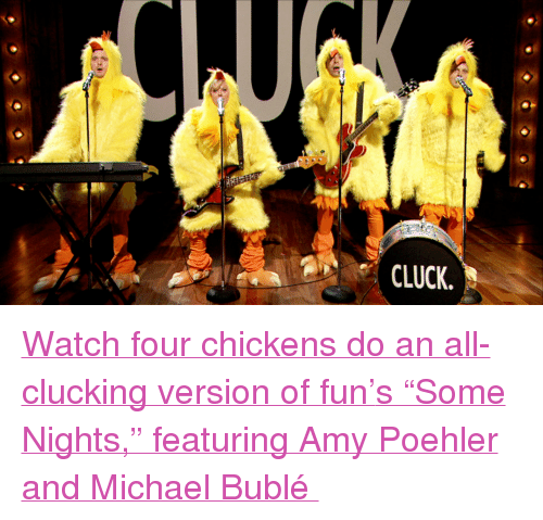 "Amy Poehler, Target, and youtube.com: CLUCK <p><a href=""http://www.youtube.com/watch?v=opGCU3zxAjY&amp;feature=youtu.be"" target=""_blank""><span>Watch four chickens do an all-clucking version of fun&rsquo;</span><span>s &ldquo;Some Nights,&rdquo; featuring Amy Poehler and Michael Bublé </span><span class=""invisible""></span></a></p>"