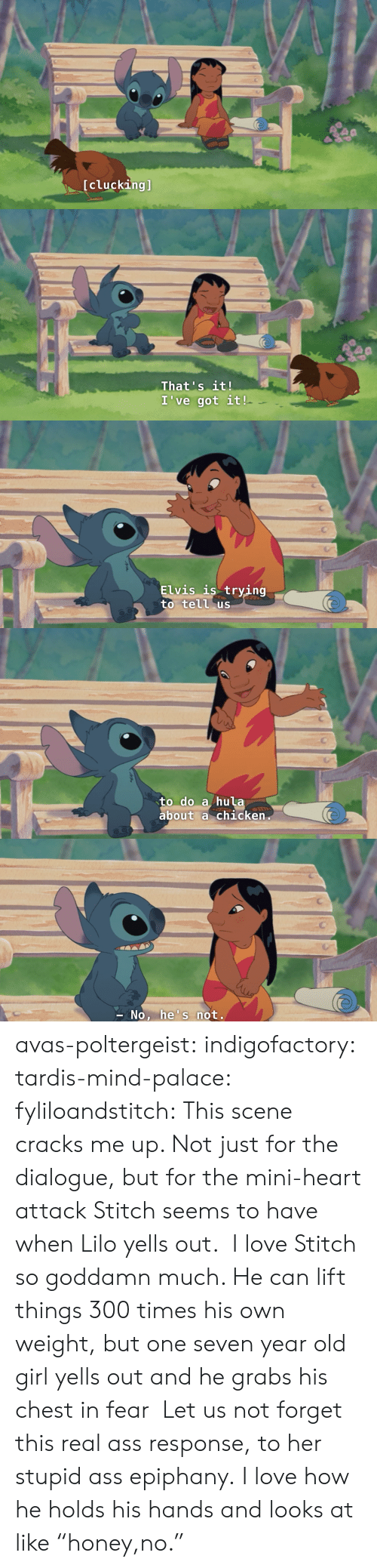 """Tardis: [clucking]   That's it!  I've got it!   Elvis is trying  to tell us   to do a hula  about a chicken   No, he's not. avas-poltergeist: indigofactory:  tardis-mind-palace:  fyliloandstitch:  This scene cracks me up. Not just for the dialogue, but for the mini-heart attack Stitch seems to have when Lilo yells out.  I love Stitch so goddamn much. He can lift things 300 times his own weight, but one seven year old girl yells out and he grabs his chest in fear  Let us not forget this real ass response, to her stupid ass epiphany.  I love how he holds his hands and looks at like """"honey,no."""""""