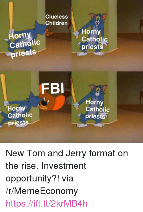 "Children, Fbi, and Horny: Clueless  Children  s Horny  Horny  Catholic  priests  Catholic  priests  FBI  Horny  Catholic  Horny  Catholic  priests  -priests <p>New Tom and Jerry format on the rise. Investment opportunity?! via /r/MemeEconomy <a href=""https://ift.tt/2krMB4h"">https://ift.tt/2krMB4h</a></p>"