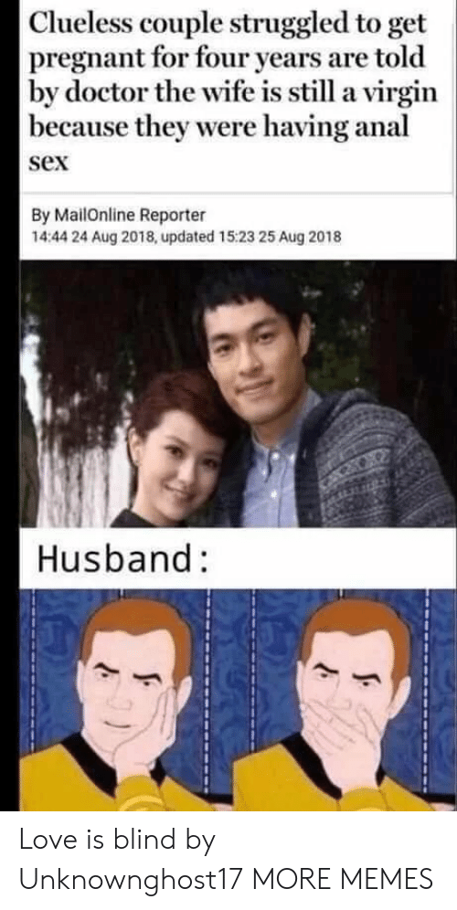 Clueless: Clueless couple struggled to get  pregnant for four years are told  by doctor the wife is still a virgin  because they were having anal  sex  By MailOnline Reporter  14:44 24 Aug 2018, updated 15:23 25 Aug 2018  Husband: Love is blind by Unknownghost17 MORE MEMES