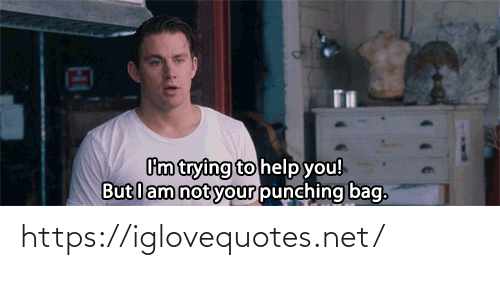 punching: Cm trying to help you!  But lam not your punching bag. https://iglovequotes.net/