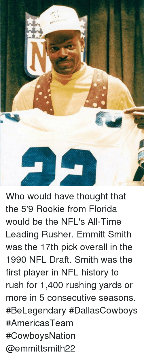 Memes, NFL Draft, and Florida: cm Who would have thought that the 5'9 Rookie from Florida would be the NFL's All-Time Leading Rusher. Emmitt Smith was the 17th pick overall in the 1990 NFL Draft. Smith was the first player in NFL history to rush for 1,400 rushing yards or more in 5 consecutive seasons. #BeLegendary #DallasCowboys #AmericasTeam #CowboysNation @emmittsmith22