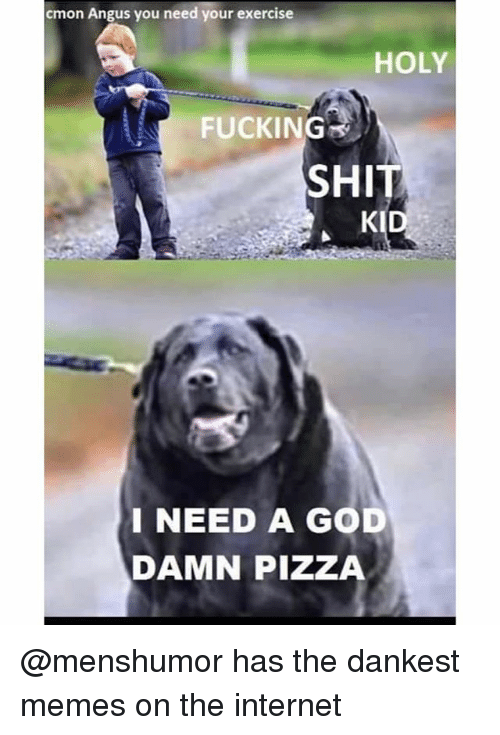 Fucking, God, and Internet: cmon Angus you need your exercise  HOLY  FUCKING  SHIT  KID  I NEED A GOD  DAMN PIZZA @menshumor has the dankest memes on the internet
