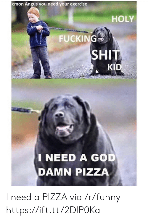 angus: cmon Angus you need your exercise  HOLY  FUCKING  SHIT  KID  I NEED A GOD  DAMN PIZZA I need a PIZZA via /r/funny https://ift.tt/2DlP0Ka