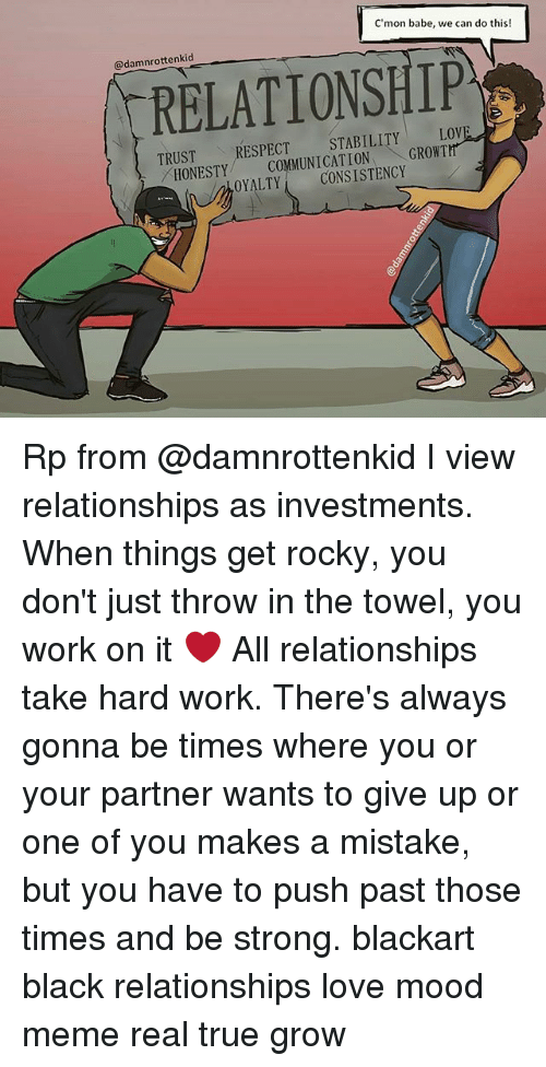 Love, Meme, and Memes: C'mon babe, we can do this!  @damnrottenkid  RELATIONSHIP  TRUST  TRUSTRESPECT STABILITY LOVE  HONESTY MMUNICATION GROWT  ONETCOMMUNICATIONGROWTH  OYALTYCONSISTENCY Rp from @damnrottenkid I view relationships as investments. When things get rocky, you don't just throw in the towel, you work on it ❤ All relationships take hard work. There's always gonna be times where you or your partner wants to give up or one of you makes a mistake, but you have to push past those times and be strong. blackart black relationships love mood meme real true grow