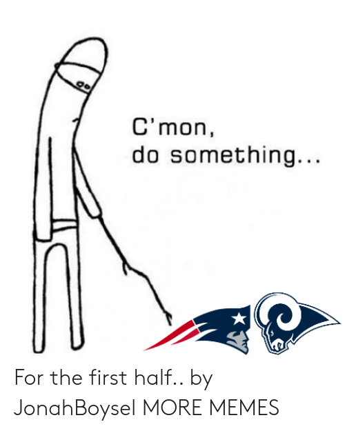 Cmon Do Something: C'mon,  do something.. For the first half.. by JonahBoysel MORE MEMES