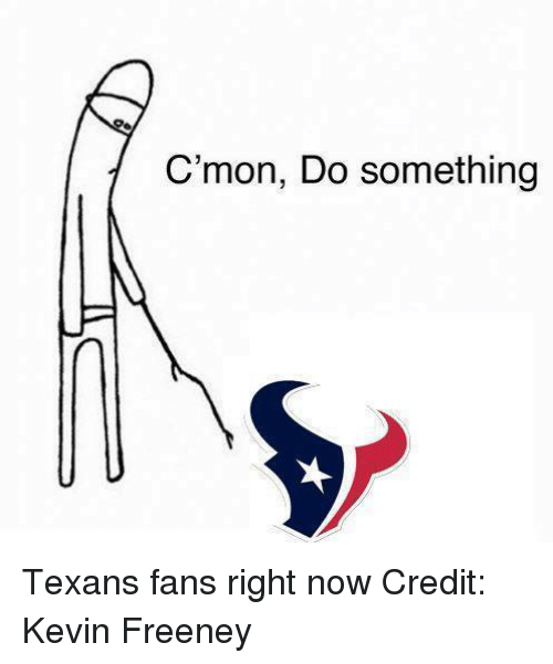 Cmon Do Something: C'mon, Do something Texans fans right now Credit: Kevin Freeney