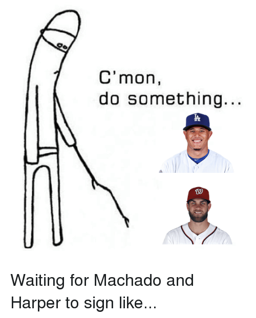 Cmon Do Something: C'mon,  do something  TO Waiting for Machado and Harper to sign like...