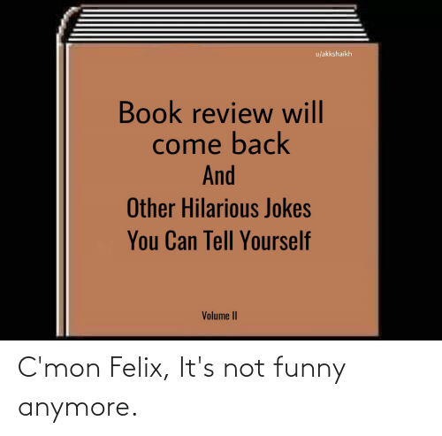 Its Not Funny: C'mon Felix, It's not funny anymore.