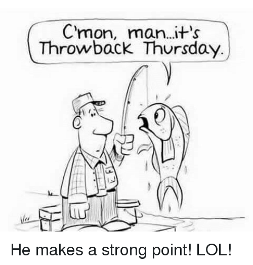 c'mon man: C'mon, man...it's  Throwback Thursday He makes a strong point! LOL!