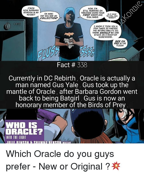 Memes, Birds, and House: CMON  NOW, BARBARA  GORDON IN MY  NOW, I'M  STILL WORKING ON  TRACKING DOWN YOUR  FIRST GRAPPLING IS IT OKAY  BABS?  OH MAN!  HOUSE?DIO YOU SEE NY  TO CALL YoU  COLLECTION?  I KNOW IT TOOK YOU A  FEW TIMES TO FINESSE  THE RETRACTABILITY, SO  THERE SHOULD BE ONE  STUCK ON A ROOFTOP  SOMEWHERE.  BEE OH  PEE IN THE  FLESH!  Fact # 338  Currently in DC Rebirth, Oracle is actually a  man named Gus Yale Gus took up the  mantle of Oracle, after Barbara Gordon went  back to being Batgirl. Gus is now an  honorary member of the Birds of Prey  WHO IS  DRACLE?  INTO THE LIGHT Which Oracle do you guys prefer - New or Original ?💥