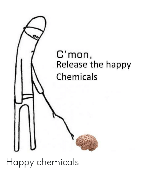 Chemicals: C'mon,  Release the happy  Chemicals Happy chemicals