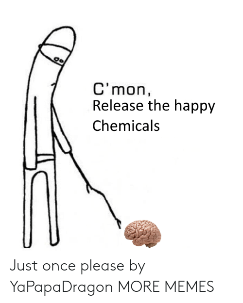 Chemicals: C'mon,  Release the happy  Chemicals Just once please by YaPapaDragon MORE MEMES