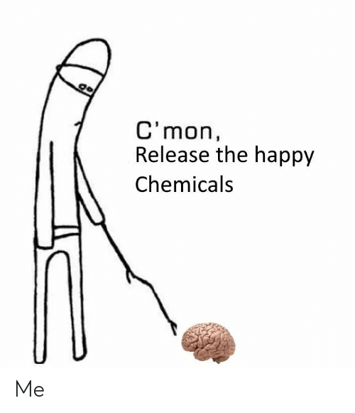 Chemicals: C'mon,  Release the happy  Chemicals Me