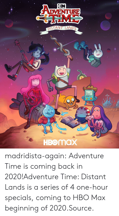 TV shows: CN  ADVENTURE  ME  DISTANT LANDS  BITE  ME  FRAGILE  HBOMAX madridista-again:  Adventure Time is coming back in 2020!Adventure Time: Distant Lands is a series of 4 one-hour specials, coming to HBO Max beginning of 2020.Source.