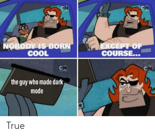 mode: CN  CN  COO  NOBODY IS BORN  COOL  EXCEPT OF  COURSE...  CN  CN  the guy who made dark  mode True
