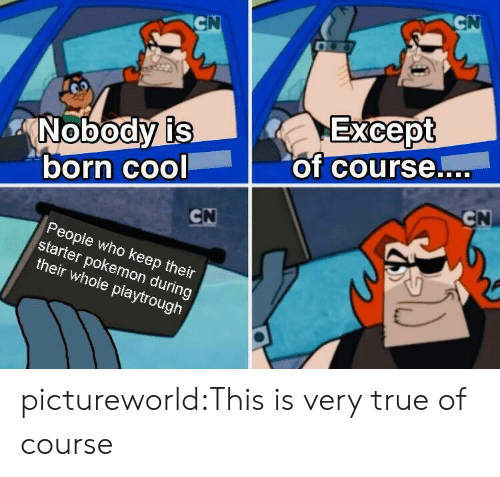 very true: CN  CN  Except  of course....  Nobody is  born cool  CN  CN  People who keep their  starter pokemon during  their whole playtrough pictureworld:This is very true of course