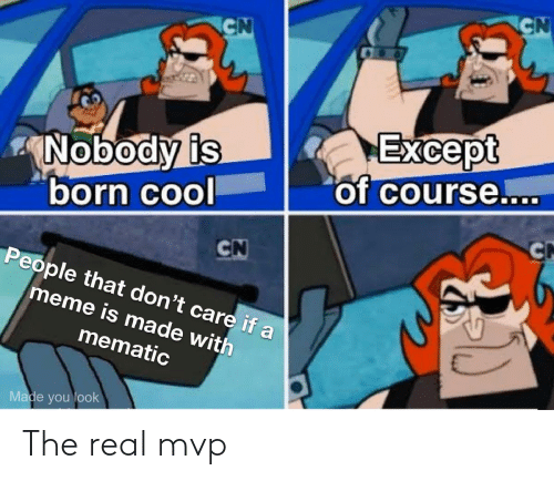 Mematic: CN  CN  Except  of course....  Nobody is  born cool  CN  CN  People that don't care if a  meme is made with  mematic  Made you look The real mvp