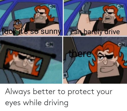 Fuck Its: CN  CN  fuck it's so sunnycan barely drive  CN  CN  there Always better to protect your eyes while driving