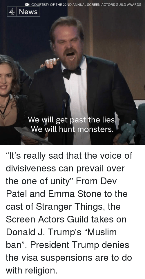 """divisive: CN COURTESY OF THE 22ND ANNUAL SCREEN ACTORS GUILD AWARDS  4 News  We will get past the lies  We will hunt monsters. """"It's really sad that the voice of divisiveness can prevail over the one of unity""""   From Dev Patel and Emma Stone to the cast of Stranger Things, the Screen Actors Guild takes on Donald J. Trump's """"Muslim ban"""". President Trump denies the visa suspensions are to do with religion."""