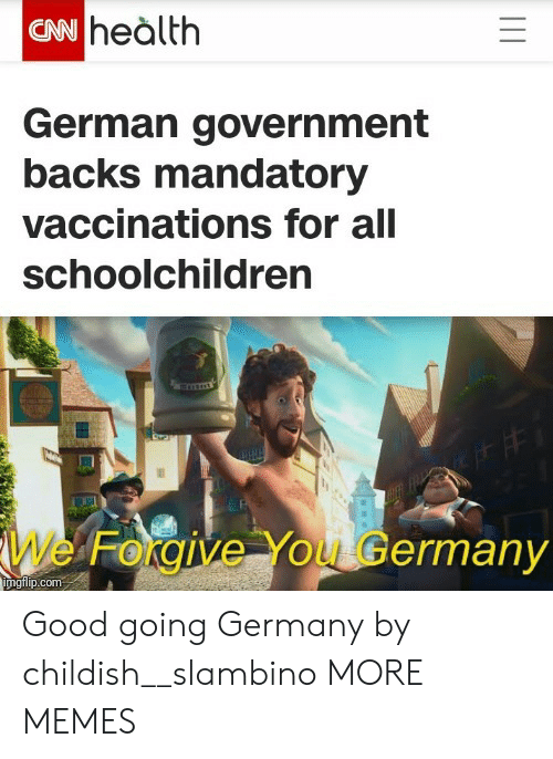 Childish: CN heàlth  German government  backs mandatory  vaccinations for all  schoolchildren  We Forgive You Germany  imgilip.com Good going Germany by childish__slambino MORE MEMES