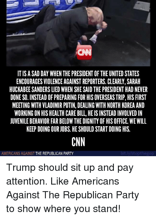 cnn.com, Juvenile, and North Korea: CN  IT IS A SAD DAY WHEN THE PRESIDENT OF THE UNITED STATES  ENCOURAGES VIOLENCE AGAINST REPORTERS. CLEARLY, SARAH  HUCKABEE SANDERS LIED WHEN SHE SAID THE PRESIDENT HAD NEVER  DONE SO. INSTEAD OF PREPARING FOR HIS OVERSEAS TRIP, HIS FIRST  MEETING WITH VLADIMIR PUTIN, DEALING WITH NORTH KOREA AND  WORKING ON HIS HEALTH CARE BILL, HE IS INSTEAD INVOLVED IN  JUVENILE BEHAVIOR FAR BELOW THE DIGNITY OF HIS OFFICE. WE WILL  KEEP DOING OUR JOBS. HE SHOULD START DOING HIS.  CNN  AMERICANS AGAINST THE REPUBLIGAN PARTY  t.l Trump should sit up and pay attention.   Like Americans Against The Republican Party to show where you stand!