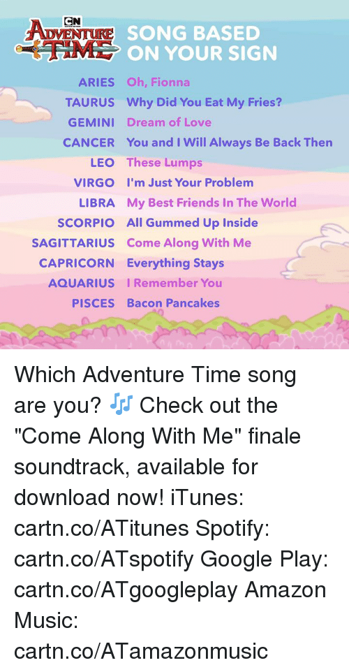 """come along: CN  SONG BASED  ON YOUR SIGN  ARIES Oh, Fionna  TAURUS Why Did You Eat My Fries?  GEMINI Dream of Love  CANCER You and I Will Always Be Back Thern  LEO  VIRGO  LIBRA  SCORPIO  These Lumps  I'm Just Your Problem  My Best Friends In The World  All Gummed Up Inside  SAGITTARIUS Come Along With Me  CAPRICORN Everything Stays  AQUARIUS IRemember You  PISCES Bacon Pancakes Which Adventure Time song are you? 🎶  Check out the """"Come Along With Me"""" finale soundtrack, available for download now! iTunes: cartn.co/ATitunes Spotify: cartn.co/ATspotify Google Play: cartn.co/ATgoogleplay Amazon Music: cartn.co/ATamazonmusic"""