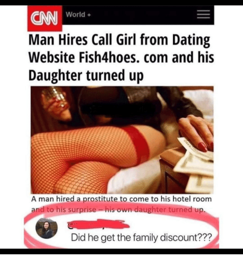 hotel room: CN World.  Man Hires Call Girl from Dating  Website Fish4hoes, com and his  Daughter turned up  World+  A man hired a prostitute to come to his hotel room  andito his surprise. isown daughter turned up.  Did he get the family discount???
