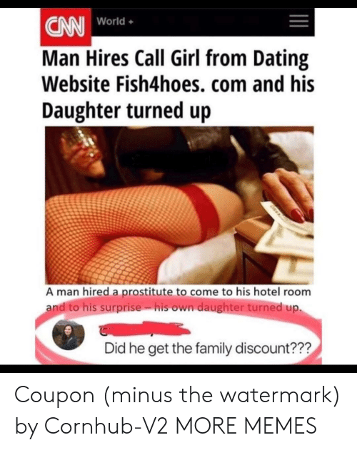 hotel room: CN World.  Man Hires Call Girl from Dating  Website Fish4hoes, com and his  Daughter turned up  World+  A man hired a prostitute to come to his hotel room  andito his surprise. isown daughter turned up.  Did he get the family discount??? Coupon (minus the watermark) by Cornhub-V2 MORE MEMES