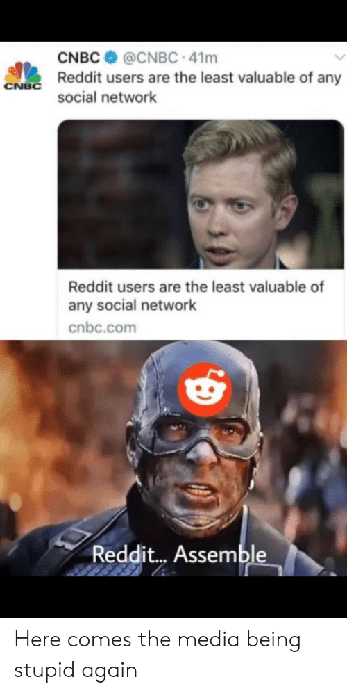 cnbc: CNBC  @CNBC 41m  Reddit users are the least valuable of any  CNBC  social network  Reddit users are the least valuable of  any social network  cnbc.com  Reddit... Assemble Here comes the media being stupid again