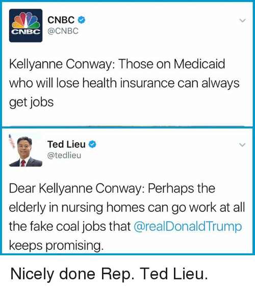 Kellyanne: CNBC  @CNBC  CNBC  Kellyanne Conway: Those on Medicaid  who will lose health insurance can always  get jobs  Ted Lieu  @tedlieu  Dear Kellyanne Conway: Perhaps the  elderly in nursing homes can go work at al  the fake coal jobs that @realDonaldTrump  keeps promising Nicely done Rep. Ted Lieu.