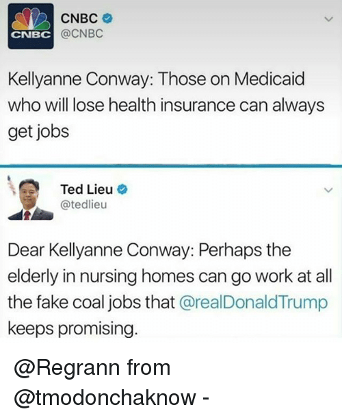 Kellyanne: CNBC  @CNBC  CNBC  Kellyanne Conway: Those on Medicaid  who will lose health insurance can always  get jobs  Ted Lieu o  @tedlieu  Dear Kellyanne Conway: Perhaps the  elderly in nursing homes can go work at all  the fake coal jobs that @realDonaldTrump  keeps promising. @Regrann from @tmodonchaknow -