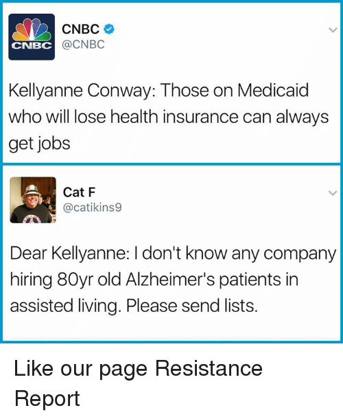 kellyanne conway: CNBC  @CNBC  CNBC  Kellyanne Conway: Those on Medicaid  who will ose health insurance can always  get jobs  Cat F  @catikins9  Dear Kellyanne: I don't know any company  hiring 80yr old Alzheimer's patients in  assisted living. Please send lists. Like our page Resistance Report