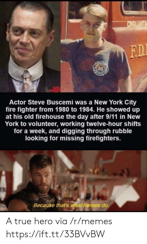 New York City: CNDUANTA  F.D.  65  Actor Steve Buscemi was a New York City  fire fighter from 1980 to 1984. He showed up  at his old firehouse the day after 9/11 in New  York to volunteer, working twelve-hour shifts  for a week, and digging through rubble  looking for missing firefighters.  Because that's what heroes do. A true hero via /r/memes https://ift.tt/33BVvBW