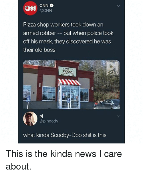cnn.com, Memes, and News: CNI CNN  @CNN  Pizza shop workers took down an  armed robber -but when police took  off his mask, they discovered he was  their old boss  PIZAN  pj  @pjhoody  what kinda Scooby-Doo shit is this This is the kinda news I care about.