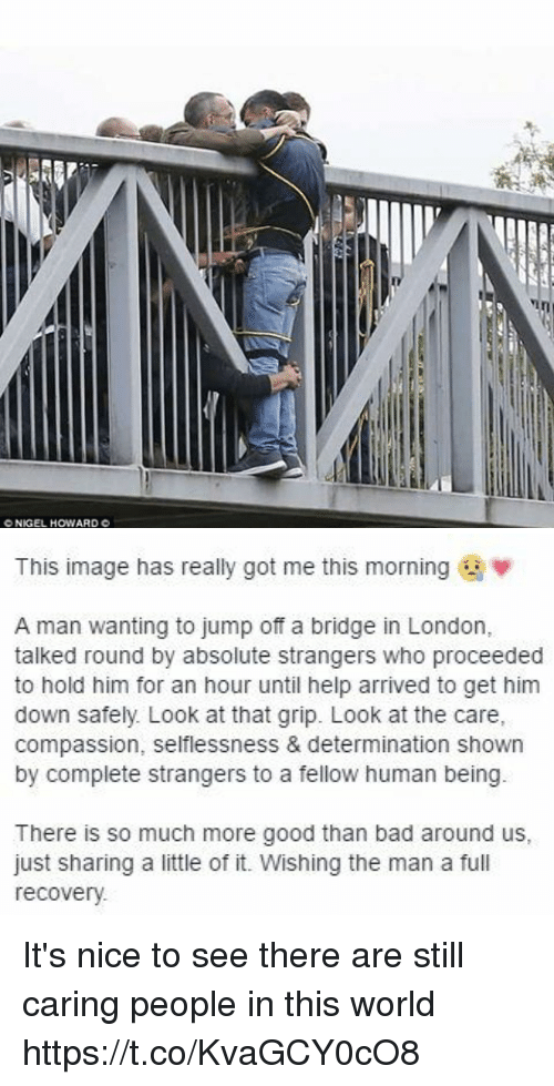 selflessness: CNKGEL HOWARD C   This image has really got me this morning  w  A man wanting to jump off a bridge in London  talked round by absolute strangers who proceeded  to hold him for an hour until help arrived to get him  down safely Look at that grip. Look at the Care,  compassion, selflessness & determination shown  by complete strangers to a fellow human being  There is so much more good than bad around us  just sharing a little of it. Wishing the man a fu  recovery. It's nice to see there are still caring people in this world https://t.co/KvaGCY0cO8