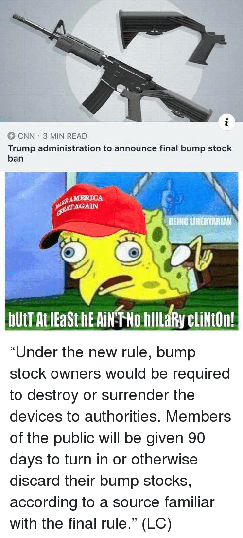 "Libertarian: CNN 3 MIN READ  Trump administration to announce final bump stock  ban  AMERICA  AGAIN  BEING LIBERTARIAN ""Under the new rule, bump stock owners would be required to destroy or surrender the devices to authorities. Members of the public will be given 90 days to turn in or otherwise discard their bump stocks, according to a source familiar with the final rule."" (LC)"
