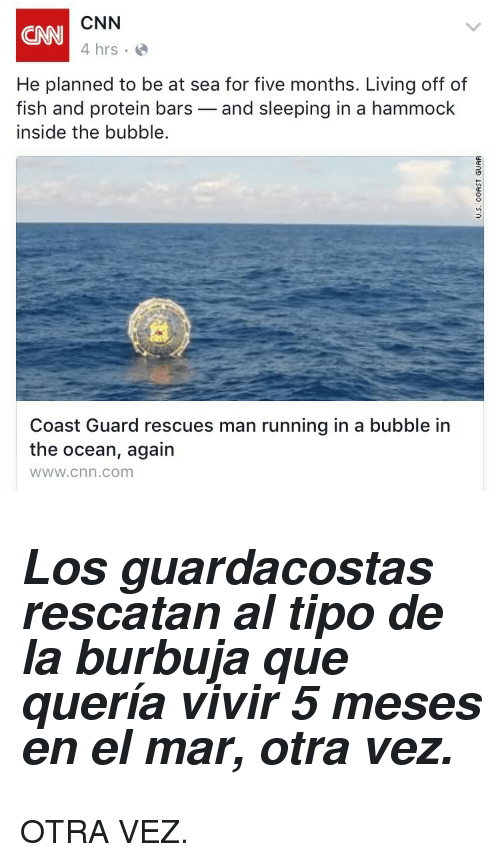 cnn.com, Protein, and Fish: CNN  4 hrs  CNN  He planned to be at sea for five months. Living off of  fish and protein bars-and sleeping in a hammock  inside the bubble.  Coast Guard rescues man running in a bubble in  the ocean, again  wWw.cnn.com <h2><i>Los guardacostas rescatan al tipo de la burbuja que quería vivir 5 meses en el mar, otra vez.</i></h2><p>OTRA VEZ.</p>