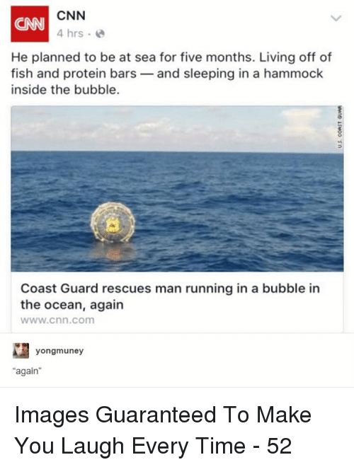 "cnn.com, Protein, and Fish: CNN  4 hrs  CNN  He planned to be at sea for five months. Living off of  fish and protein bars-and sleeping in a hammock  inside the bubble.  Coast Guard rescues man running in a bubble in  the ocean, again  www.cnn.com  yongmuney  ""again Images Guaranteed To Make You Laugh Every Time - 52"