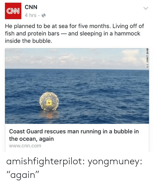 """Coast Guard: CNN  4 hrs  CNN  He planned to be at sea for five months. Living off of  fish and protein bars-and sleeping in a hammock  inside the bubble.  Coast Guard rescues man running in a bubble in  the ocean, again  wWw.cnn.com amishfighterpilot: yongmuney:  """"again"""""""