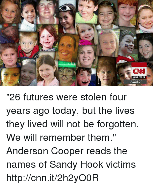 "sandy hook: CNN  8:58 PM ET  AC360° ""26 futures were stolen four years ago today, but the lives they lived will not be forgotten. We will remember them."" Anderson Cooper reads the names of Sandy Hook victims http://cnn.it/2h2yO0R"